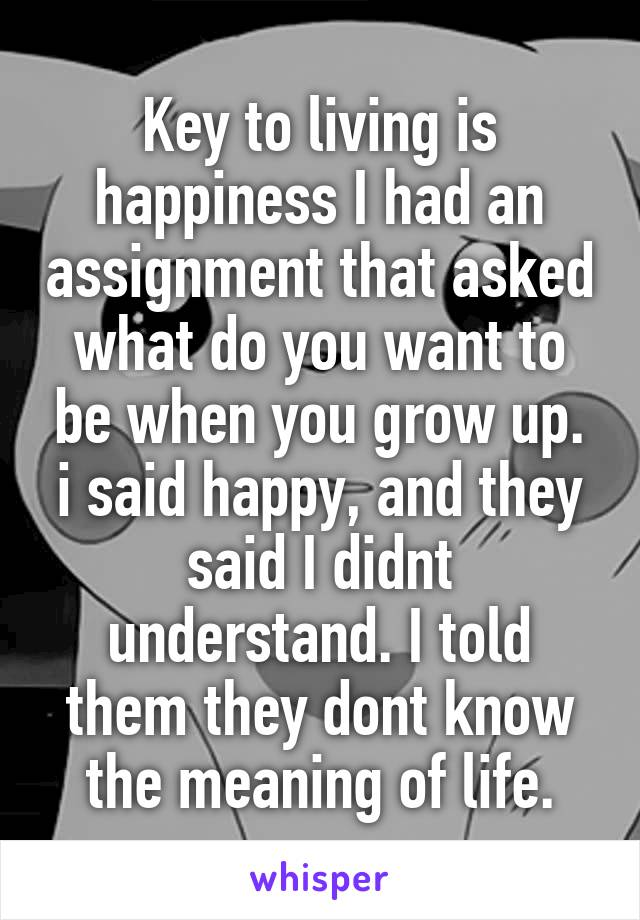 Key to living is happiness I had an assignment that asked what do you want to be when you grow up. i said happy, and they said I didnt understand. I told them they dont know the meaning of life.