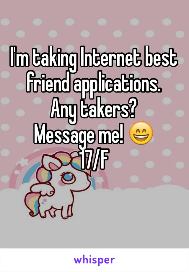 I'm taking Internet best friend applications.  Any takers?  Message me! 😄 17/F