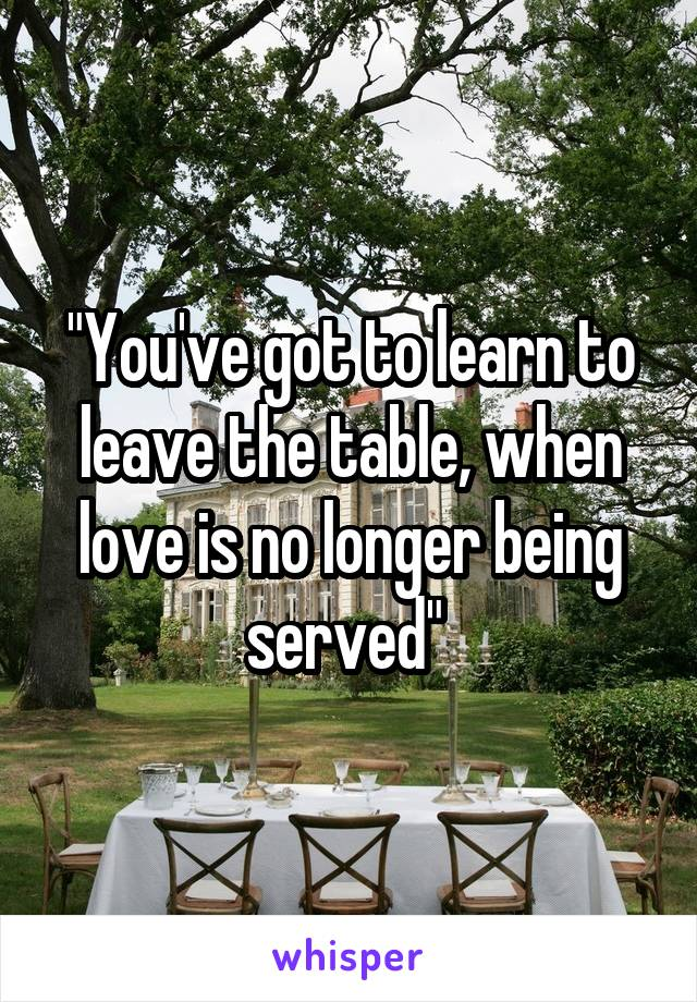 """You've got to learn to leave the table, when love is no longer being served"""