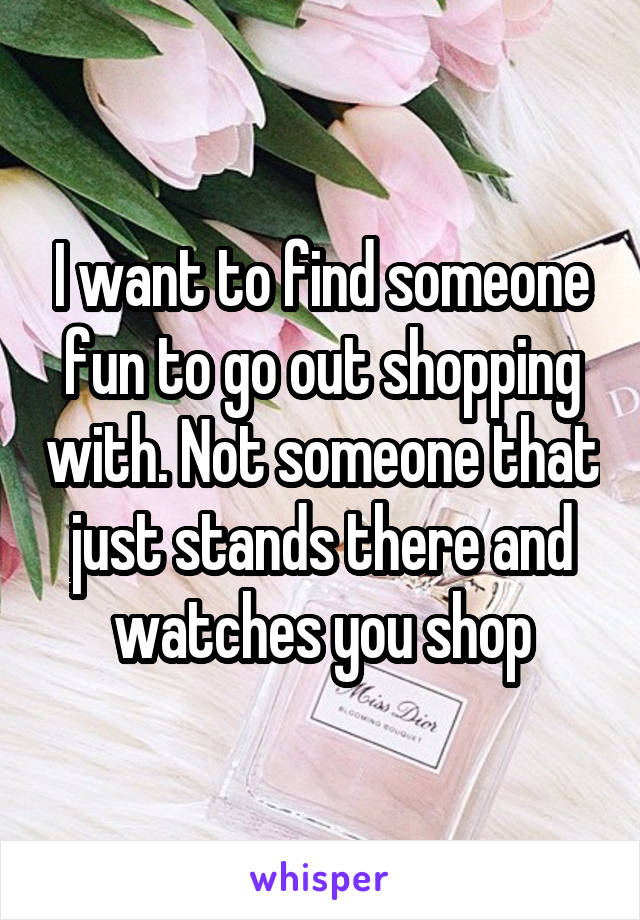 I want to find someone fun to go out shopping with. Not someone that just stands there and watches you shop