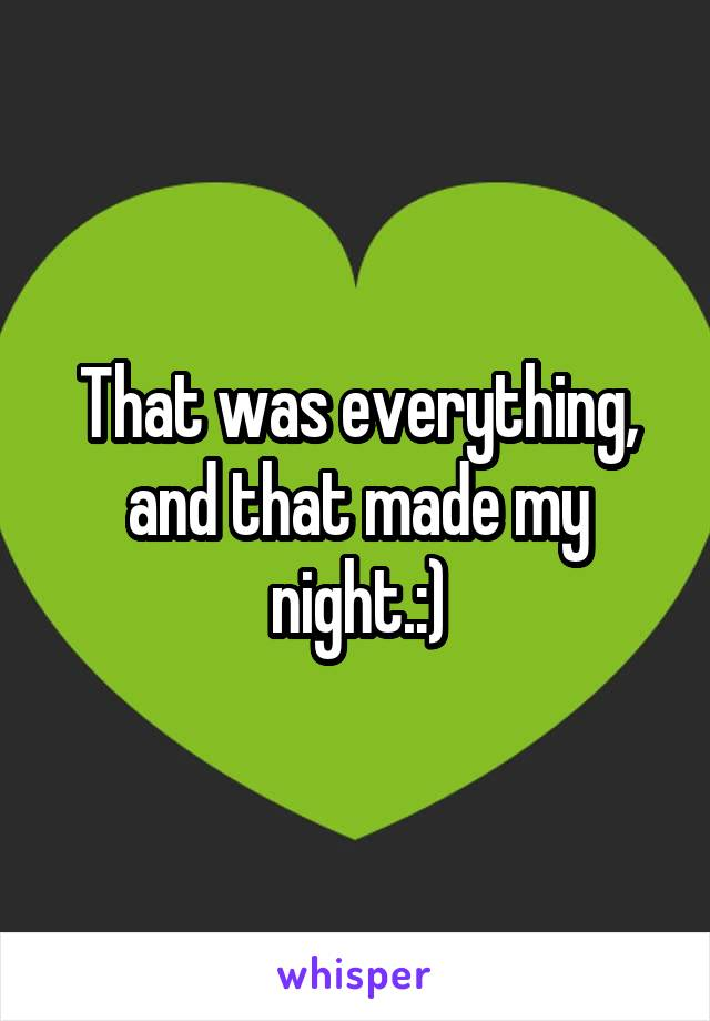 That was everything, and that made my night.:)