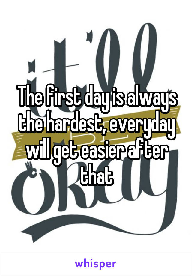 The first day is always the hardest, everyday will get easier after that