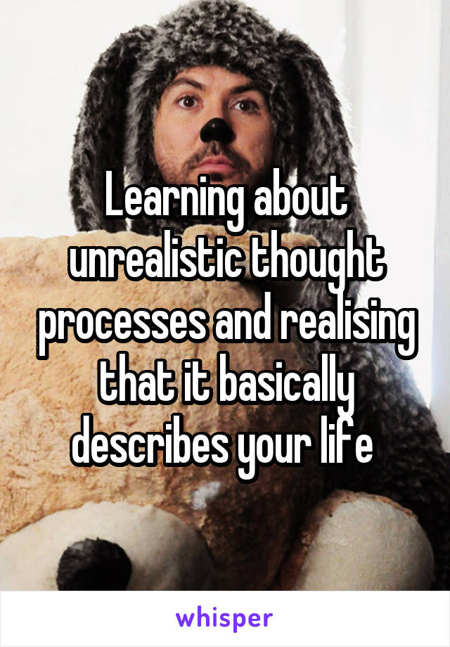 Learning about unrealistic thought processes and realising that it basically describes your life