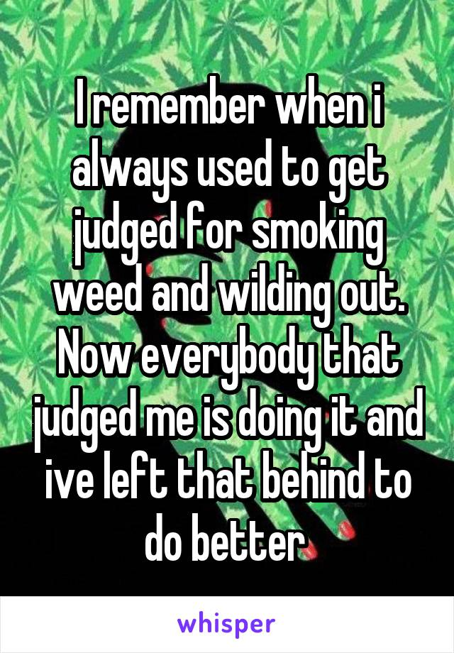 I remember when i always used to get judged for smoking weed and wilding out. Now everybody that judged me is doing it and ive left that behind to do better