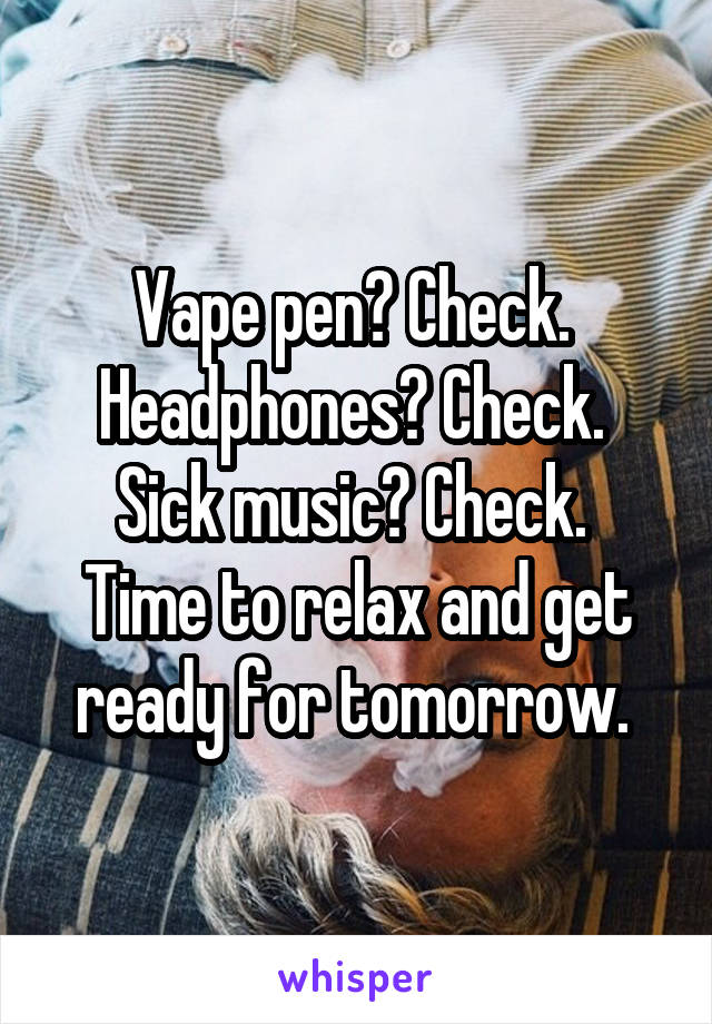 Vape pen? Check.  Headphones? Check.  Sick music? Check.  Time to relax and get ready for tomorrow.
