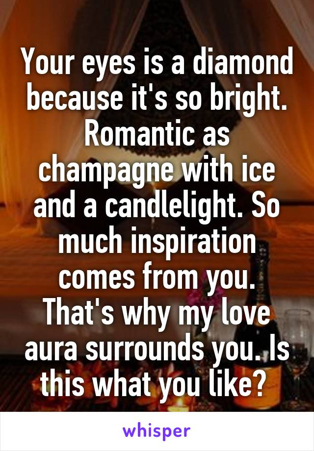 Your eyes is a diamond because it's so bright. Romantic as champagne with ice and a candlelight. So much inspiration comes from you. That's why my love aura surrounds you. Is this what you like?