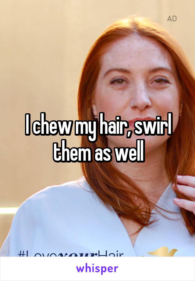 I chew my hair, swirl them as well
