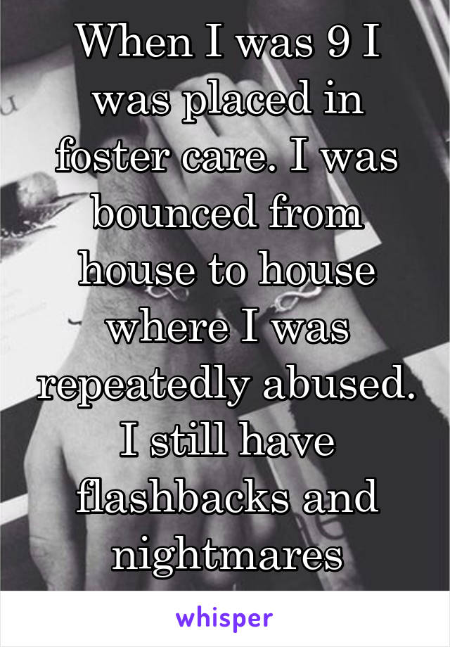 When I was 9 I was placed in foster care. I was bounced from house to house where I was repeatedly abused. I still have flashbacks and nightmares