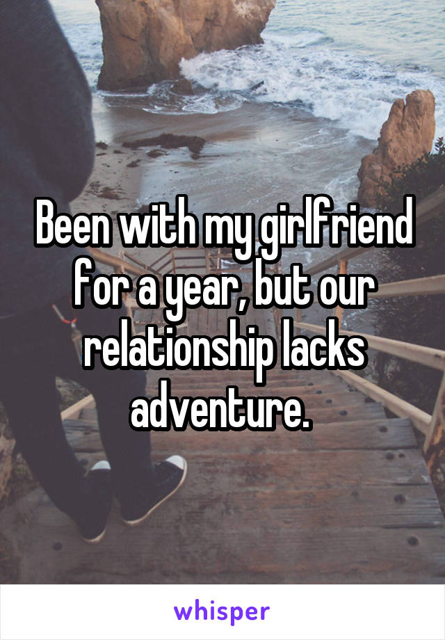 Been with my girlfriend for a year, but our relationship lacks adventure.