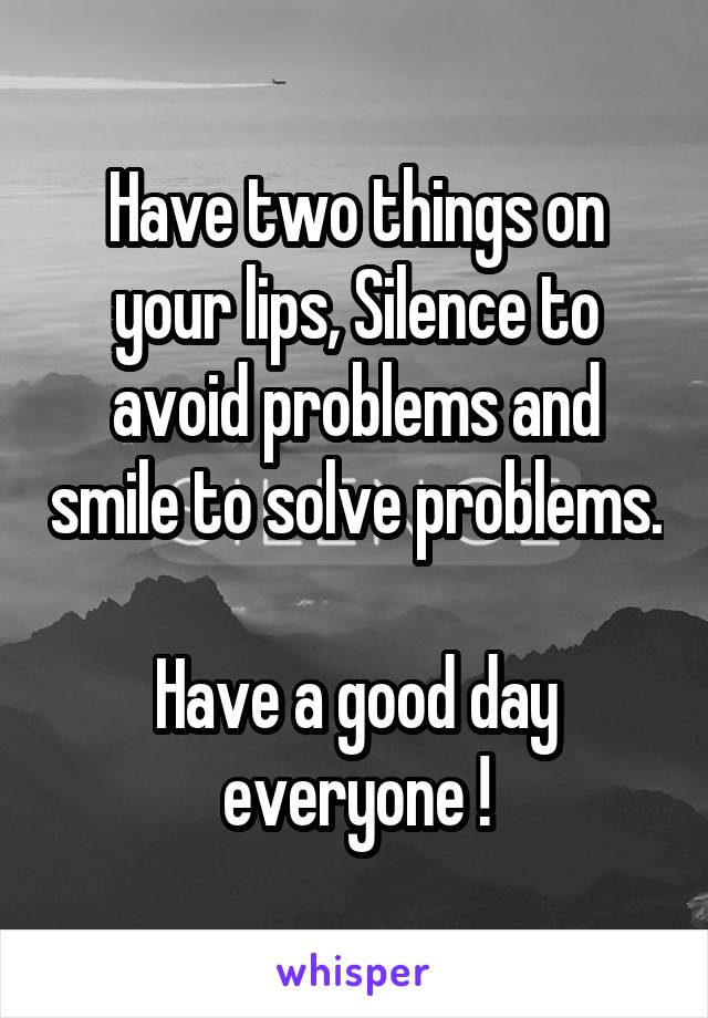 Have two things on your lips, Silence to avoid problems and smile to solve problems.  Have a good day everyone !