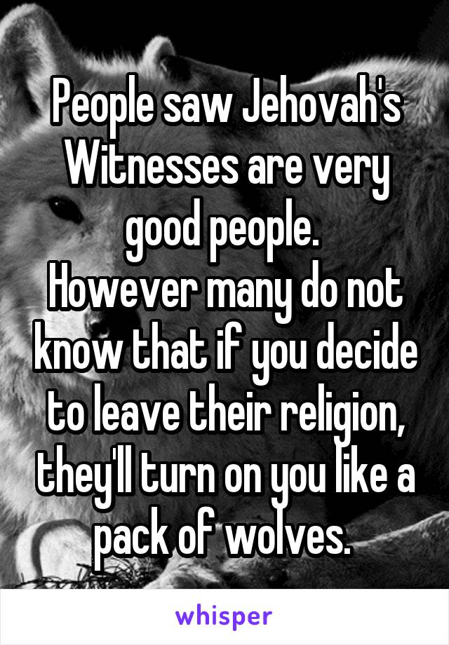 People saw Jehovah's Witnesses are very good people.  However many do not know that if you decide to leave their religion, they'll turn on you like a pack of wolves.