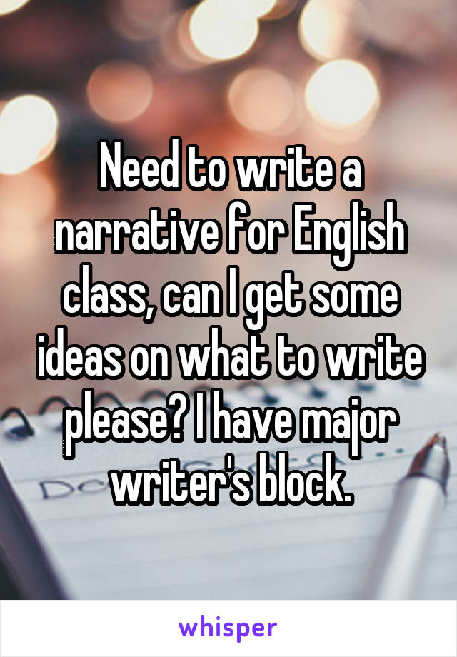 Need to write a narrative for English class, can I get some ideas on what to write please? I have major writer's block.