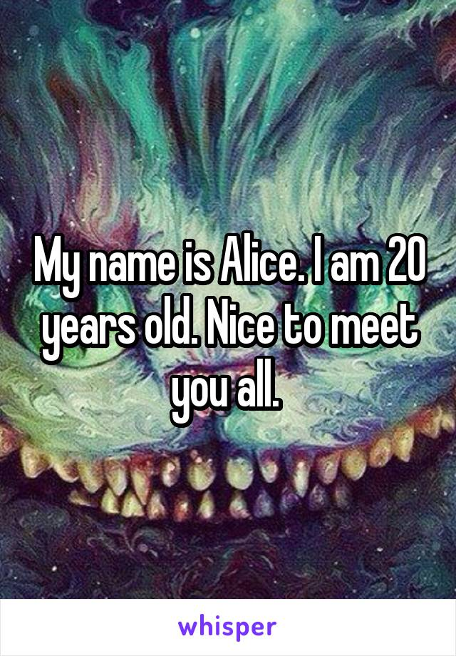 My name is Alice. I am 20 years old. Nice to meet you all.