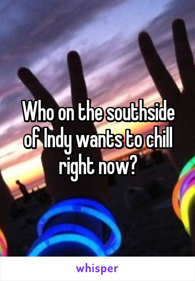 Who on the southside of Indy wants to chill right now?