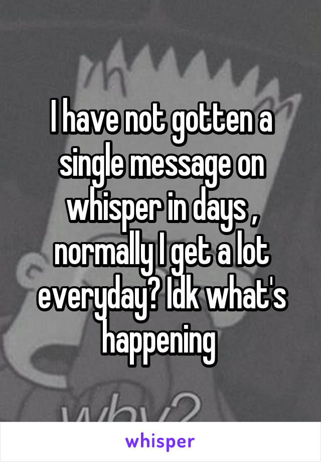 I have not gotten a single message on whisper in days , normally I get a lot everyday? Idk what's happening
