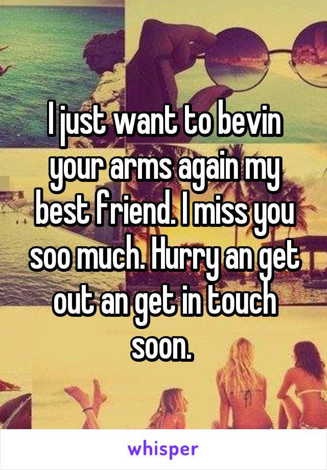 I just want to bevin your arms again my best friend. I miss you soo much. Hurry an get out an get in touch soon.