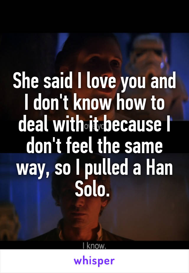 She said I love you and I don't know how to deal with it because I don't feel the same way, so I pulled a Han Solo.