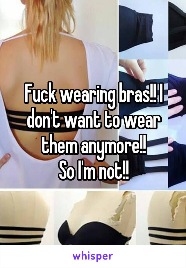 Fuck wearing bras!! I don't want to wear them anymore!! So I'm not!!