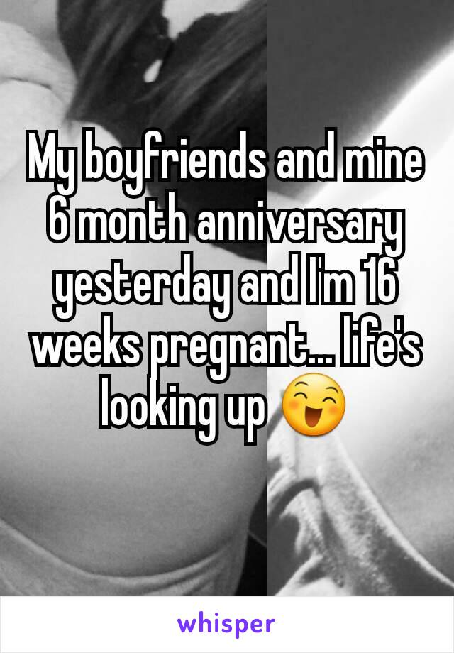My boyfriends and mine 6 month anniversary yesterday and I'm 16 weeks pregnant... life's looking up 😄