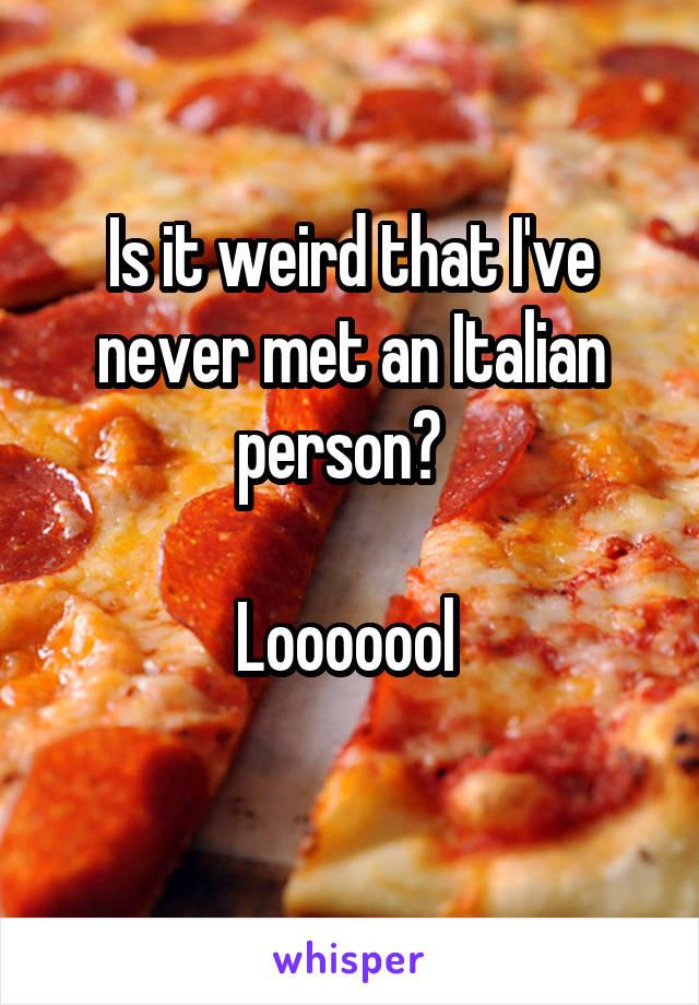Is it weird that I've never met an Italian person?    Looooool