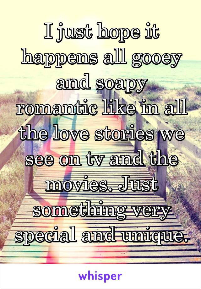 I just hope it happens all gooey and soapy romantic like in all the love stories we see on tv and the movies. Just something very special and unique.