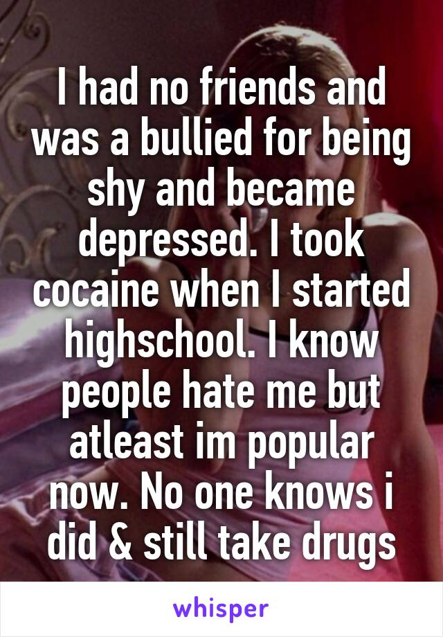 I had no friends and was a bullied for being shy and became depressed. I took cocaine when I started highschool. I know people hate me but atleast im popular now. No one knows i did & still take drugs