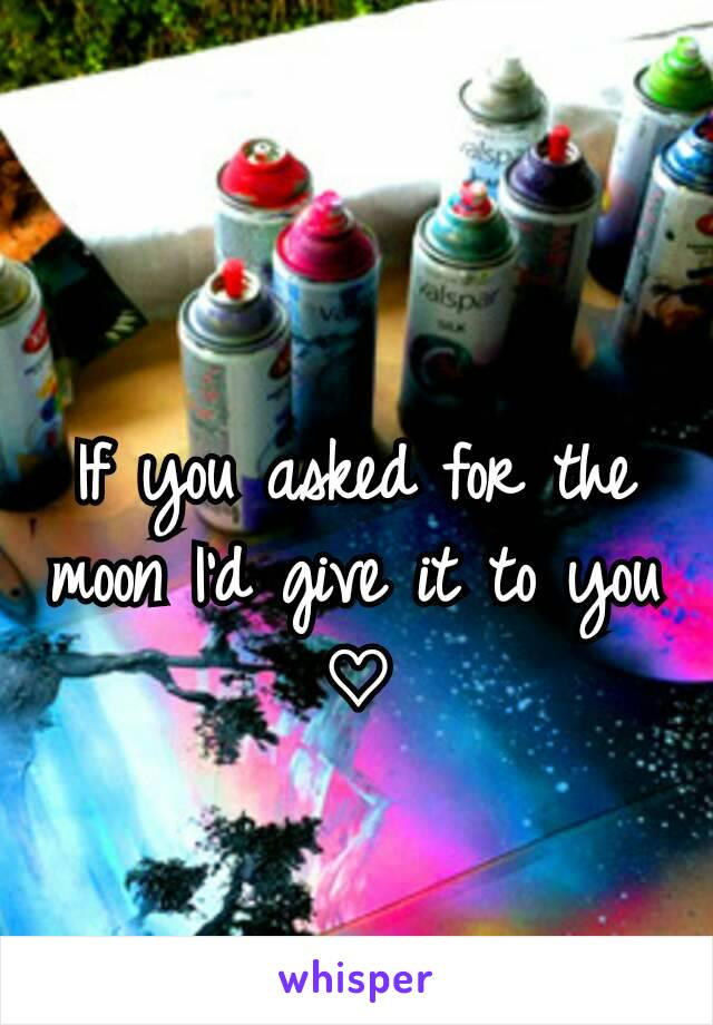 If you asked for the moon I'd give it to you ♡