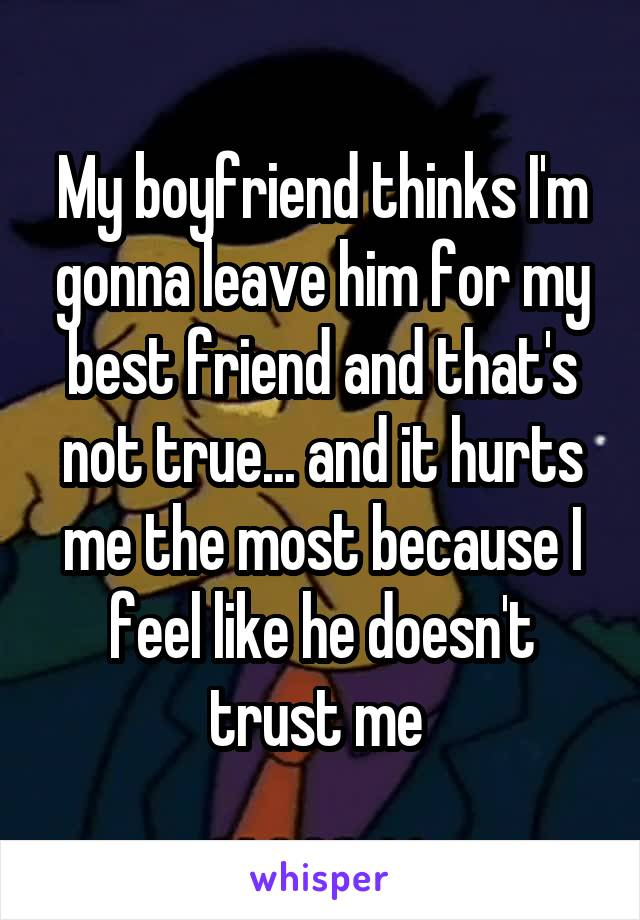 My boyfriend thinks I'm gonna leave him for my best friend and that's not true... and it hurts me the most because I feel like he doesn't trust me