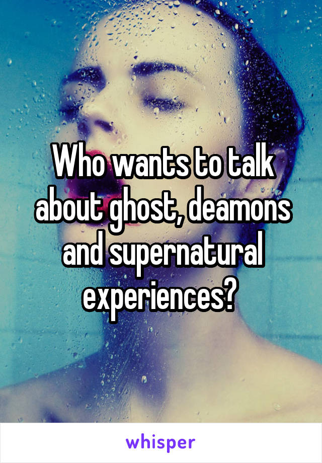 Who wants to talk about ghost, deamons and supernatural experiences?