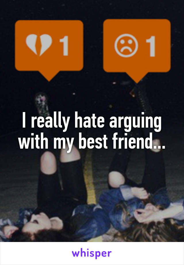 I really hate arguing with my best friend...