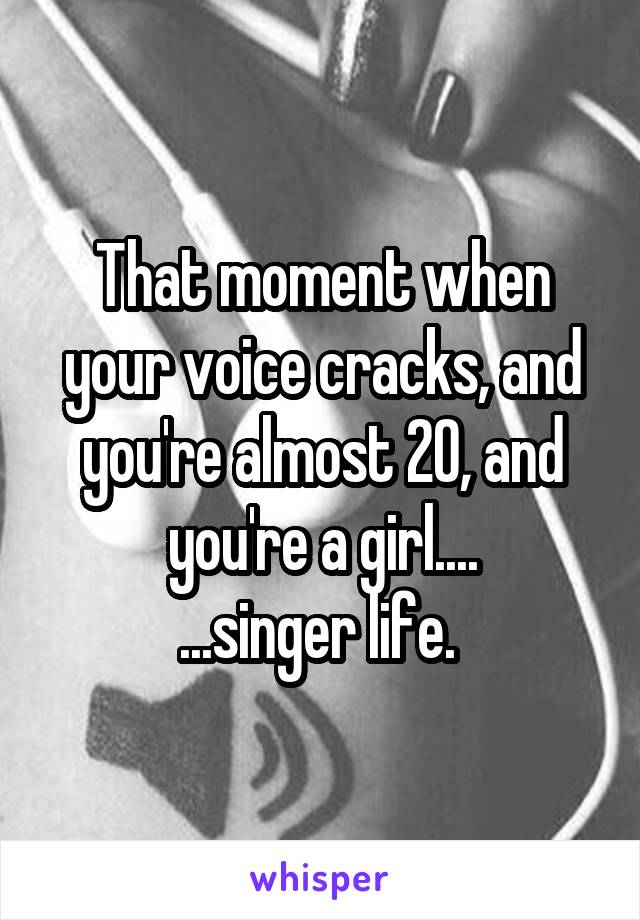 That moment when your voice cracks, and you're almost 20, and you're a girl.... ...singer life.