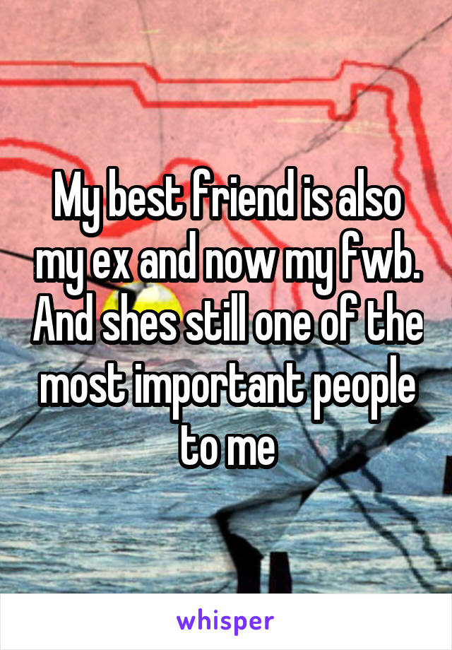 My best friend is also my ex and now my fwb. And shes still one of the most important people to me