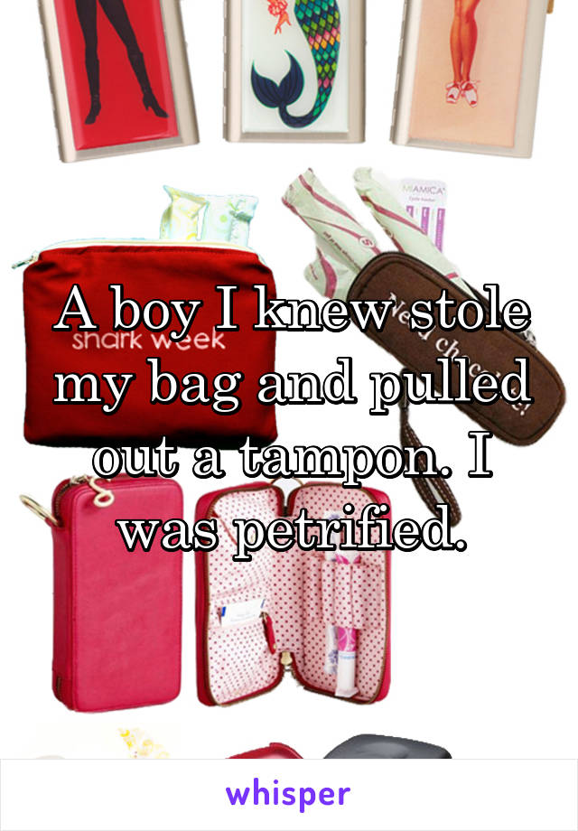A boy I knew stole my bag and pulled out a tampon. I was petrified.