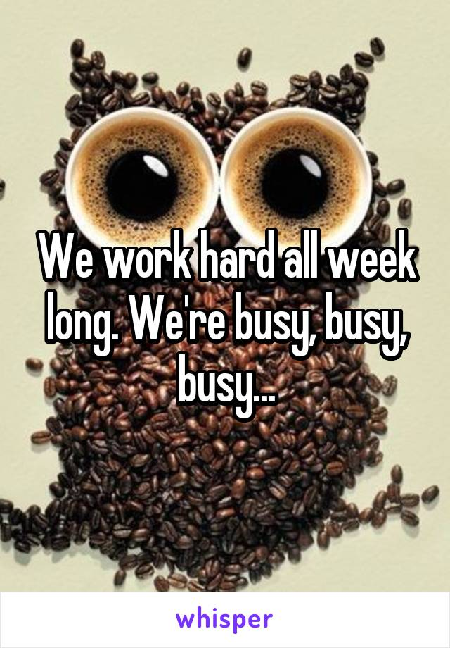 We work hard all week long. We're busy, busy, busy...
