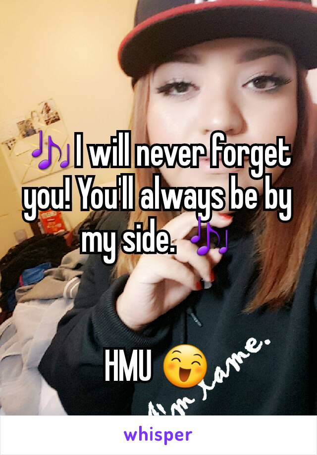 🎶I will never forget you! You'll always be by my side. 🎶   HMU 😄