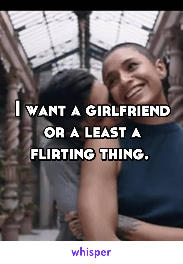 I want a girlfriend or a least a flirting thing.