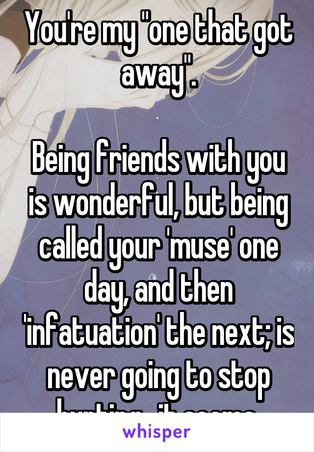 "You're my ""one that got away"".  Being friends with you is wonderful, but being called your 'muse' one day, and then 'infatuation' the next; is never going to stop hurting,  it seems."