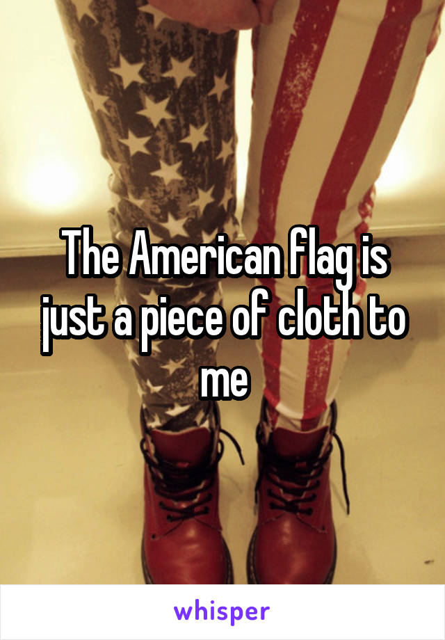 The American flag is just a piece of cloth to me