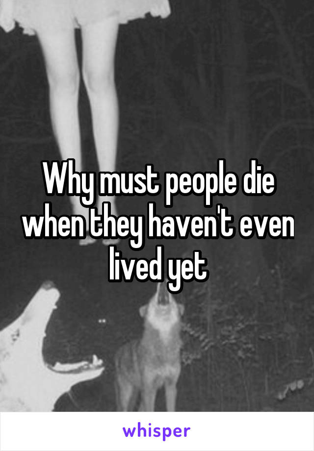 Why must people die when they haven't even lived yet