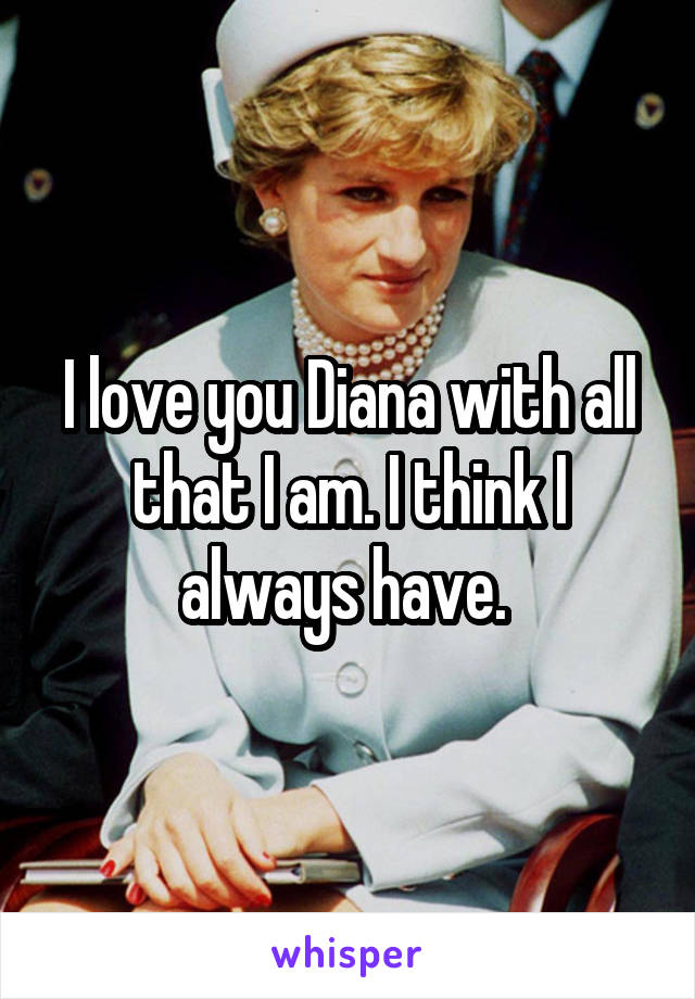 I love you Diana with all that I am. I think I always have.