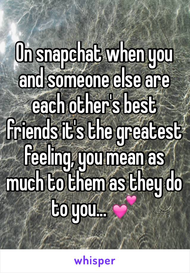 On snapchat when you and someone else are each other's best friends it's the greatest feeling, you mean as much to them as they do to you... 💕