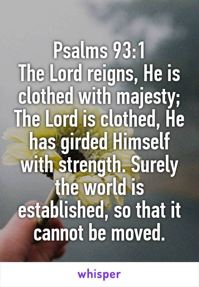 Psalms 93:1 The Lord reigns, He is clothed with majesty; The Lord is clothed, He has girded Himself with strength. Surely the world is established, so that it cannot be moved.