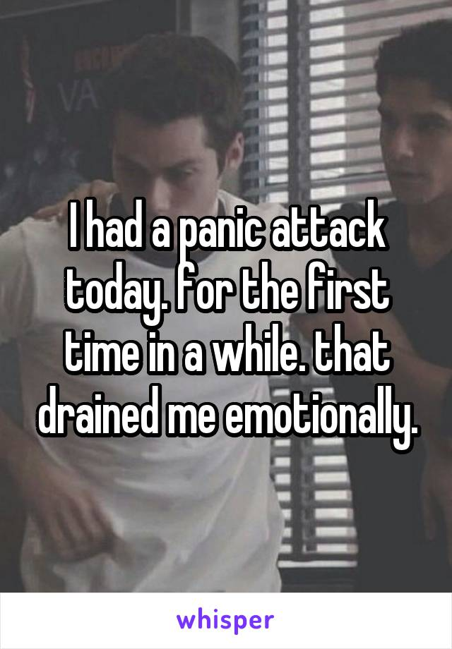 I had a panic attack today. for the first time in a while. that drained me emotionally.