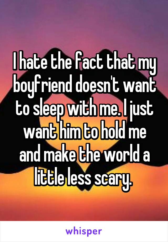 I hate the fact that my boyfriend doesn't want to sleep with me. I just want him to hold me and make the world a little less scary.