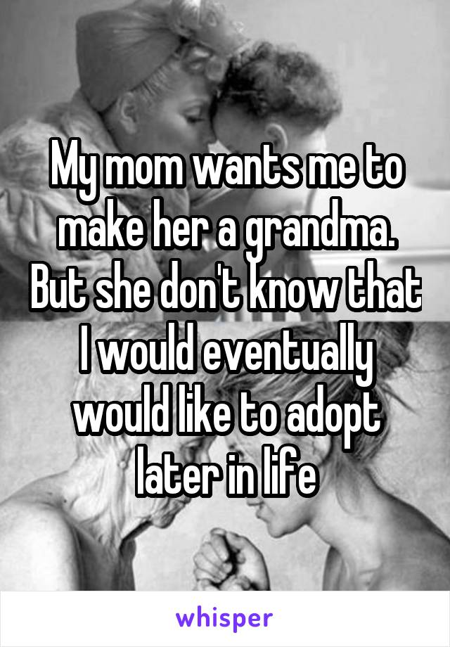 My mom wants me to make her a grandma. But she don't know that I would eventually would like to adopt later in life