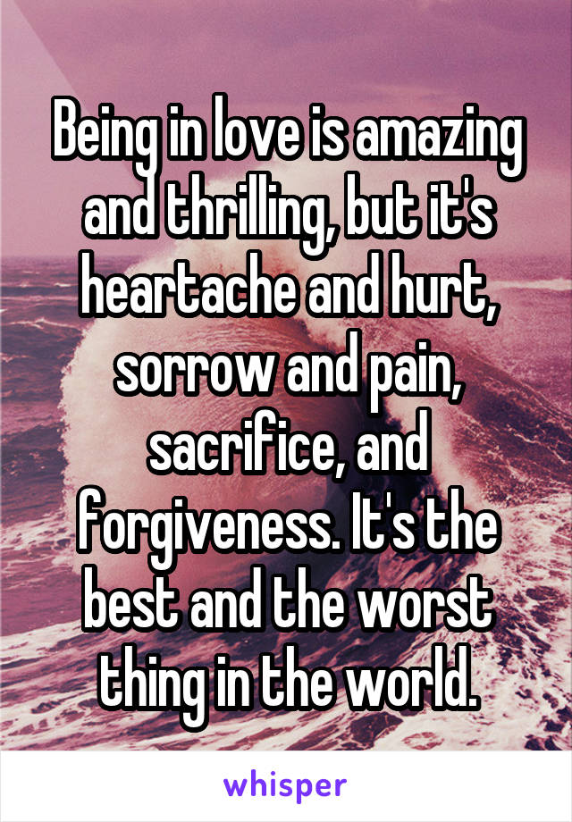 Being in love is amazing and thrilling, but it's heartache and hurt, sorrow and pain, sacrifice, and forgiveness. It's the best and the worst thing in the world.