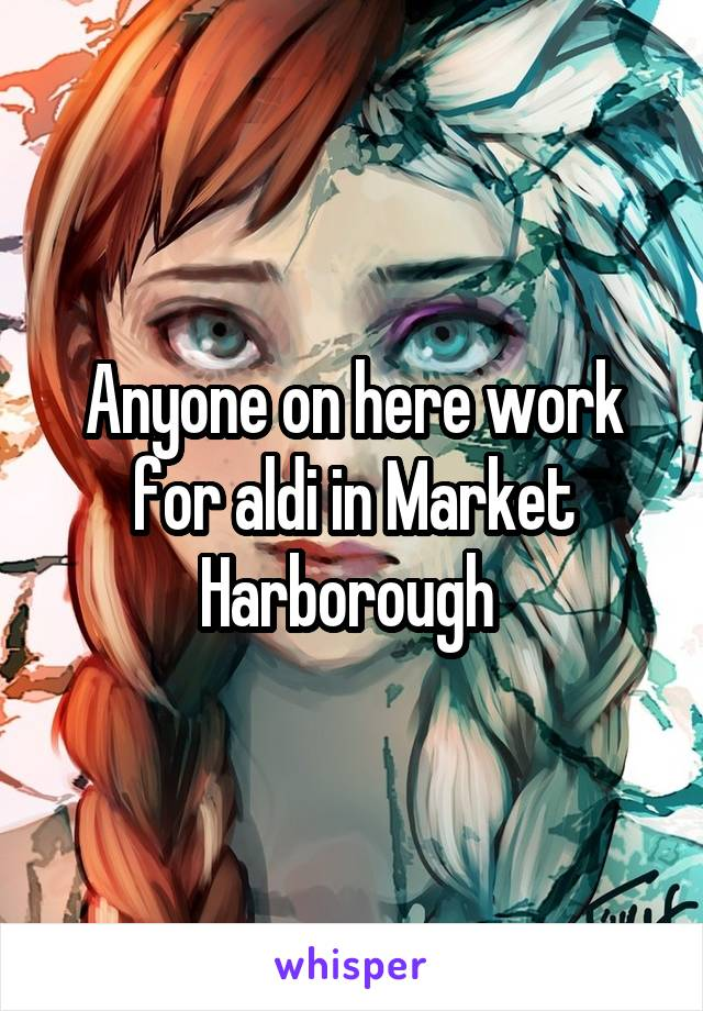 Anyone on here work for aldi in Market Harborough