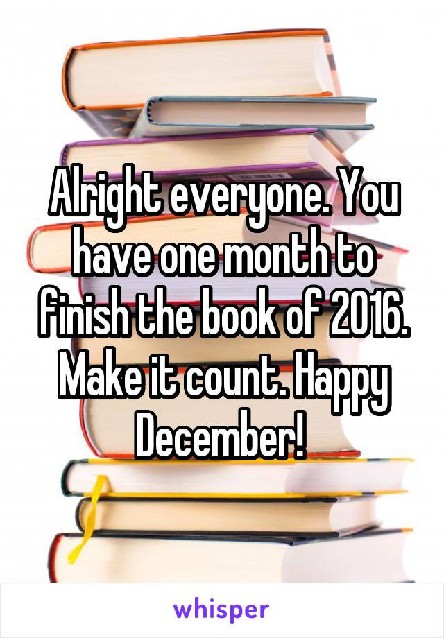Alright everyone. You have one month to finish the book of 2016. Make it count. Happy December!