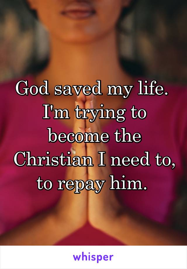 God saved my life.  I'm trying to become the Christian I need to, to repay him.