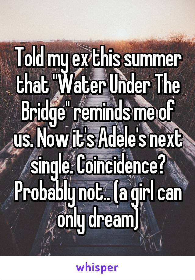 "Told my ex this summer that ""Water Under The Bridge"" reminds me of us. Now it's Adele's next single. Coincidence? Probably not.. (a girl can only dream)"